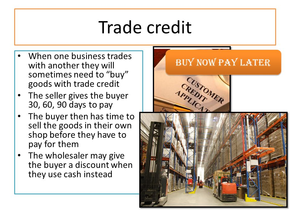 "Trade credit When one business trades with another they will sometimes need to ""buy"" goods with trade credit The seller gives the buyer 30, 60, 90 day"