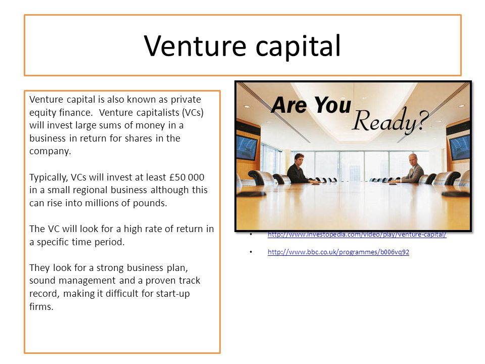 Venture capital Venture capital is also known as private equity finance. Venture capitalists (VCs) will invest large sums of money in a business in re