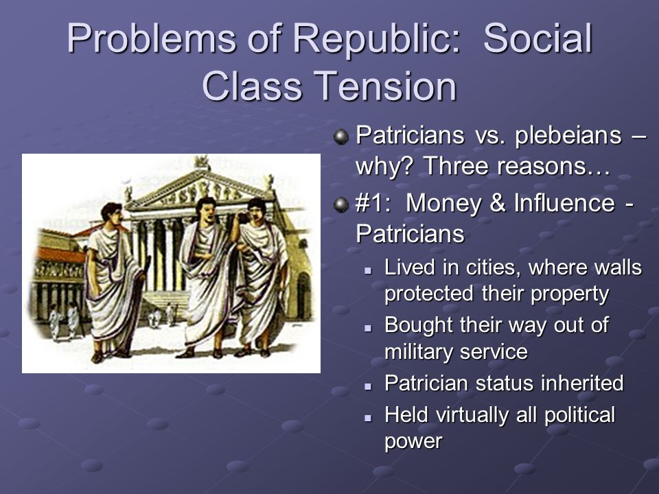 Problems of Republic: Social Class Tension Patricians vs. plebeians – why? Three reasons… #1: Money & Influence - Patricians Lived in cities, where wa
