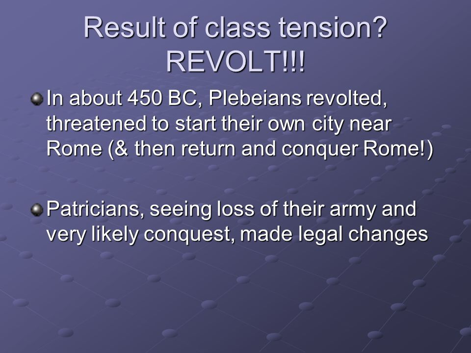 Result of class tension? REVOLT!!! In about 450 BC, Plebeians revolted, threatened to start their own city near Rome (& then return and conquer Rome!)