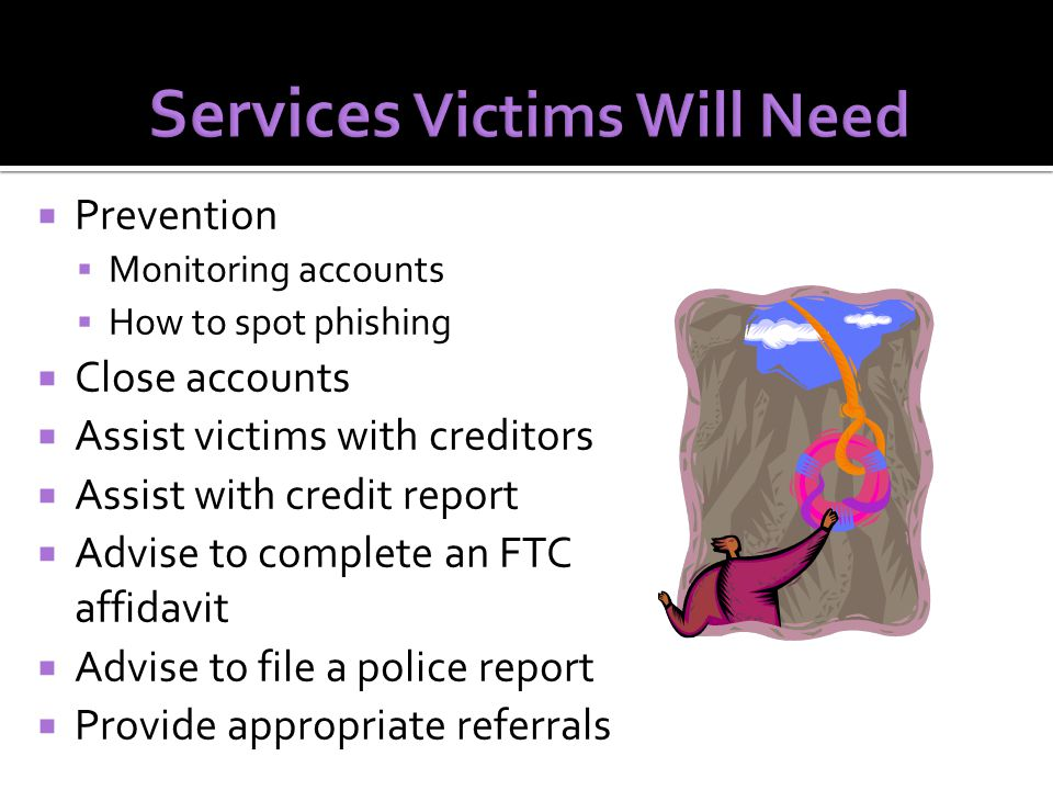  Prevention  Monitoring accounts  How to spot phishing  Close accounts  Assist victims with creditors  Assist with credit report  Advise to complete an FTC affidavit  Advise to file a police report  Provide appropriate referrals