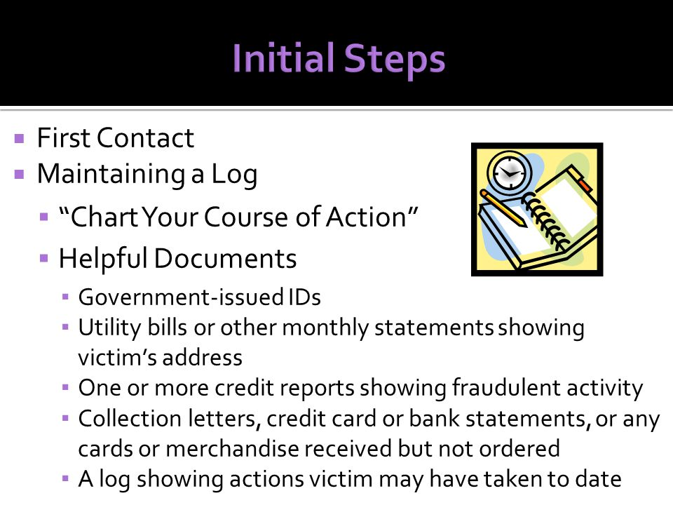  First Contact  Maintaining a Log  Chart Your Course of Action  Helpful Documents ▪ Government-issued IDs ▪ Utility bills or other monthly statements showing victim's address ▪ One or more credit reports showing fraudulent activity ▪ Collection letters, credit card or bank statements, or any cards or merchandise received but not ordered ▪ A log showing actions victim may have taken to date