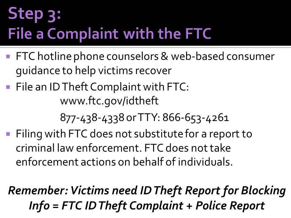  FTC hotline phone counselors & web-based consumer guidance to help victims recover  File an ID Theft Complaint with FTC: www.ftc.gov/idtheft 877-438-4338 or TTY: 866-653-4261  Filing with FTC does not substitute for a report to criminal law enforcement.