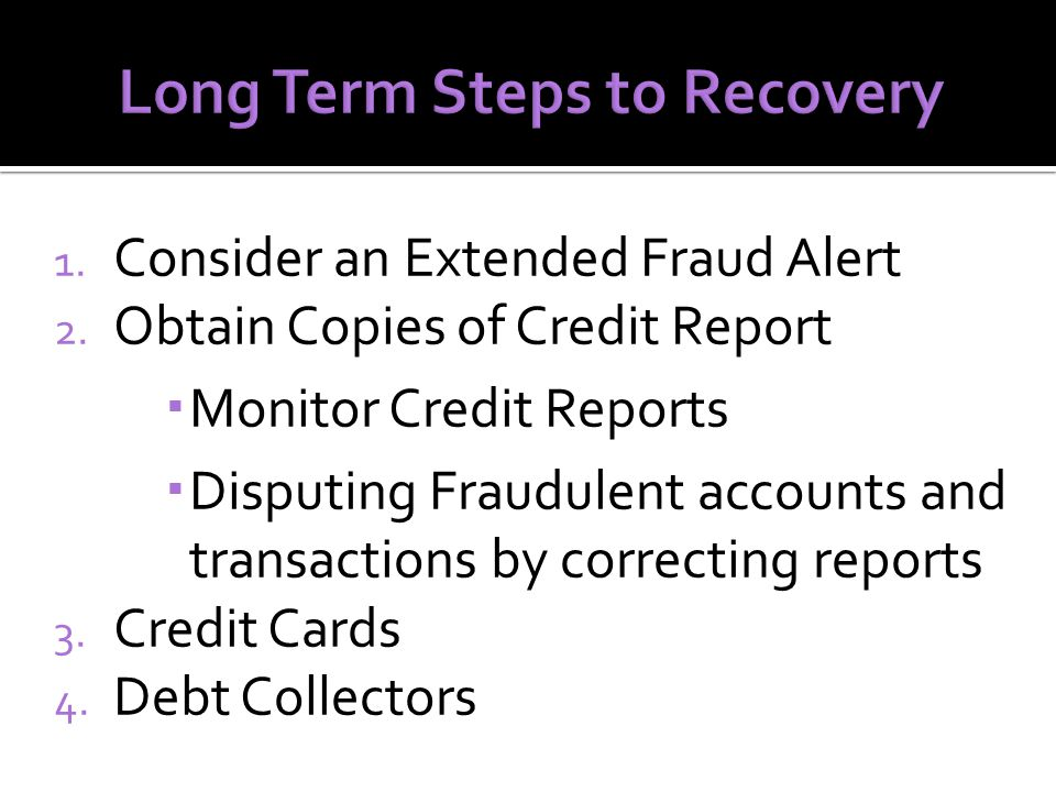 1. Consider an Extended Fraud Alert 2. Obtain Copies of Credit Report  Monitor Credit Reports  Disputing Fraudulent accounts and transactions by cor