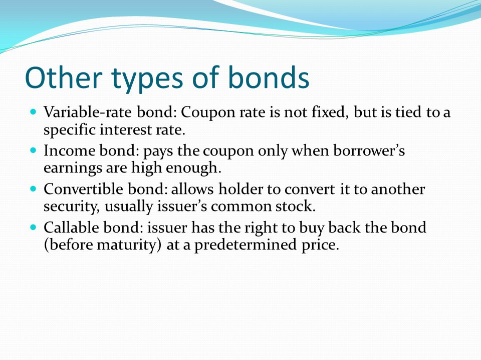 Other types of bonds Variable-rate bond: Coupon rate is not fixed, but is tied to a specific interest rate.