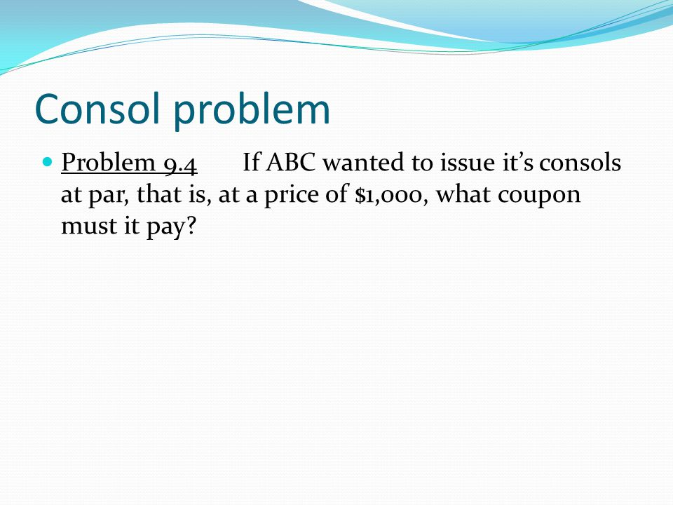 Consol problem Problem 9.4If ABC wanted to issue it's consols at par, that is, at a price of $1,000, what coupon must it pay