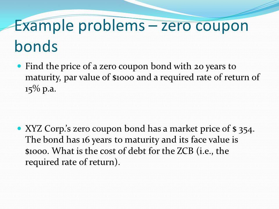 Example problems – zero coupon bonds Find the price of a zero coupon bond with 20 years to maturity, par value of $1000 and a required rate of return of 15% p.a.