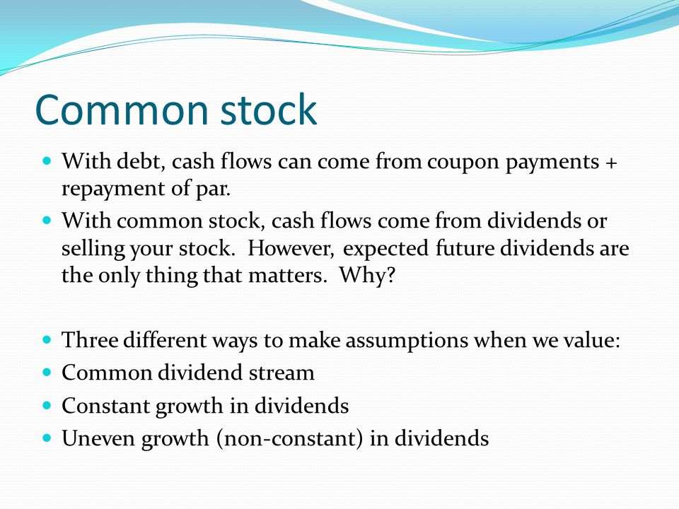 Common stock With debt, cash flows can come from coupon payments + repayment of par.