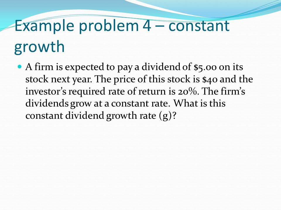 Example problem 4 – constant growth A firm is expected to pay a dividend of $5.00 on its stock next year.
