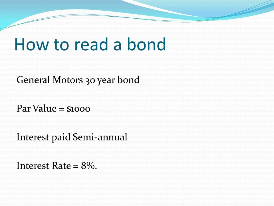 How to read a bond General Motors 30 year bond Par Value = $1000 Interest paid Semi-annual Interest Rate = 8%.