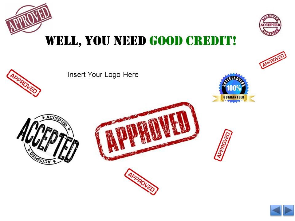 Well, you need good credit! Insert Your Logo Here
