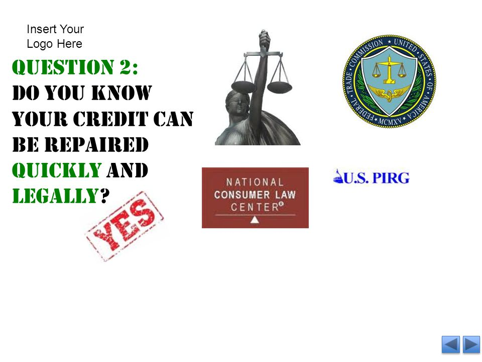Question 2: Do you know your credit can be repaired quickly and legally? Insert Your Logo Here