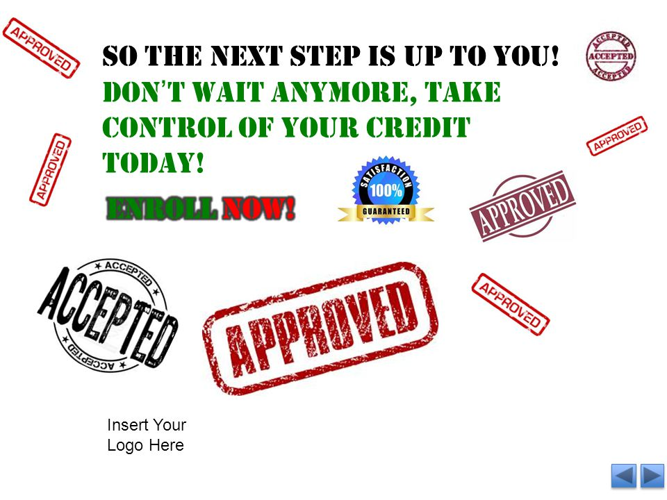 SO the next step is up to you. Don't wait anymore, take control of your credit today.
