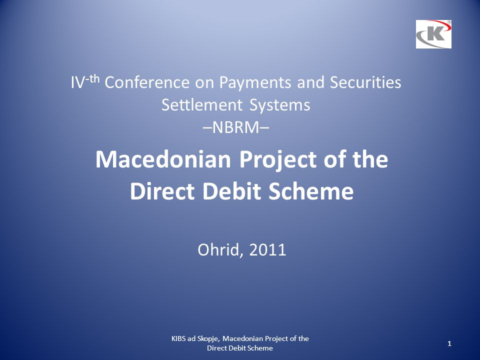 IV -th Conference on Payments and Securities Settlement Systems –NBRM– Macedonian Project of the Direct Debit Scheme Ohrid, 2011 KIBS ad Skopje, Maced