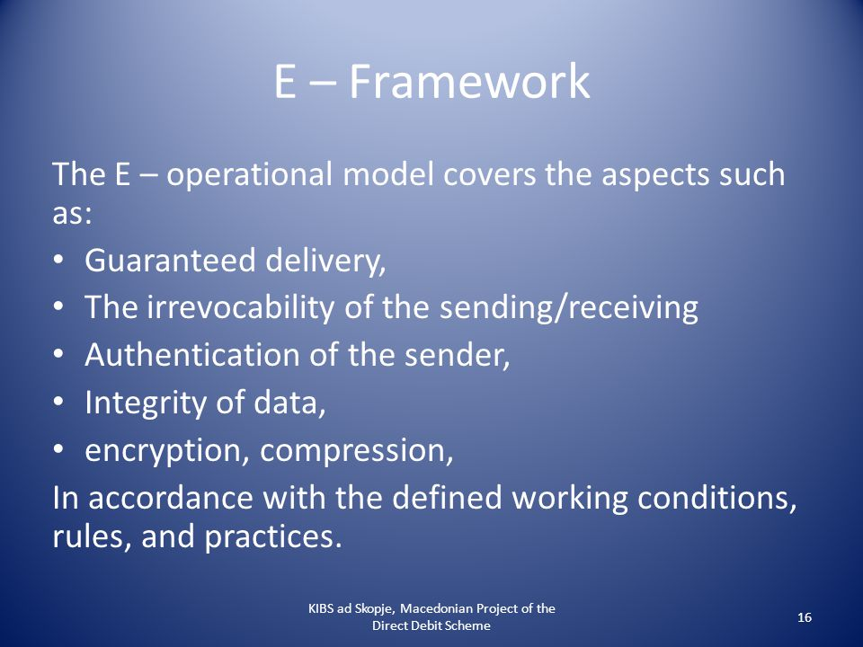 E – Framework The E – operational model covers the aspects such as: Guaranteed delivery, The irrevocability of the sending/receiving Authentication of