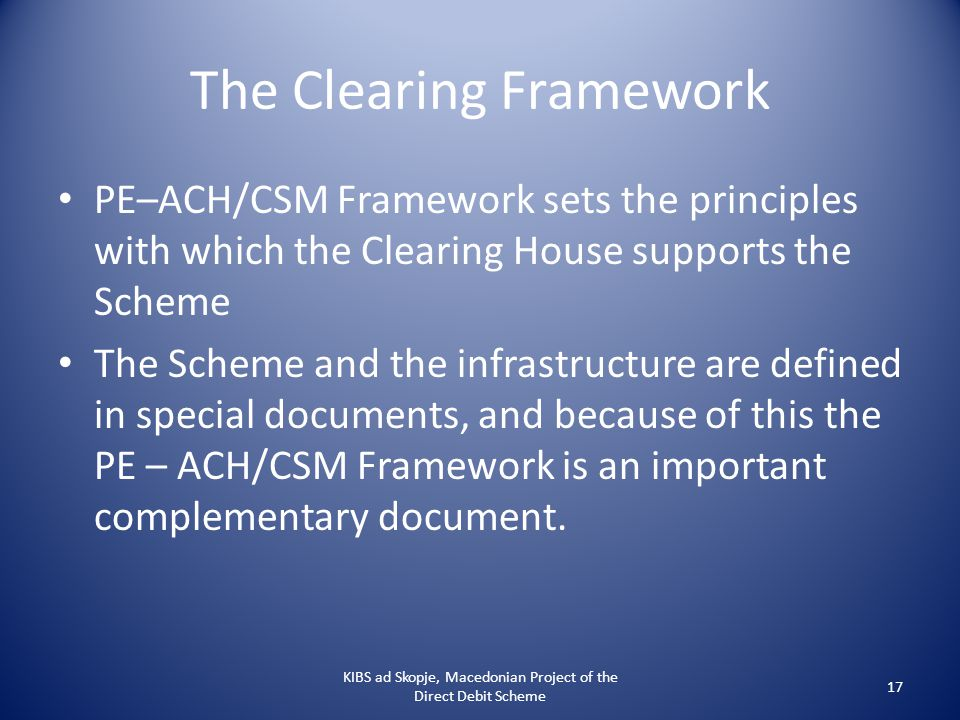 The Clearing Framework PE–ACH/CSM Framework sets the principles with which the Clearing House supports the Scheme The Scheme and the infrastructure ar