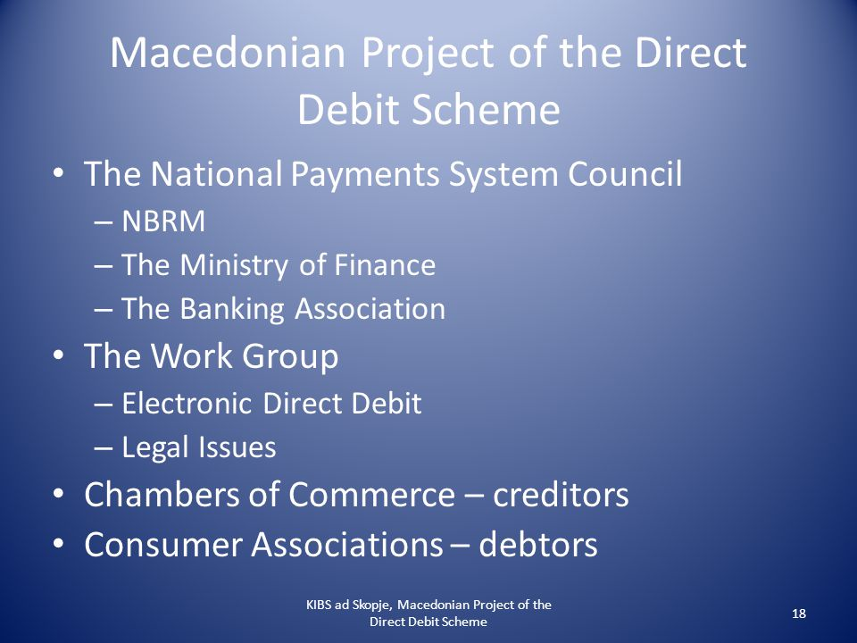 Macedonian Project of the Direct Debit Scheme The National Payments System Council – NBRM – The Ministry of Finance – The Banking Association The Work