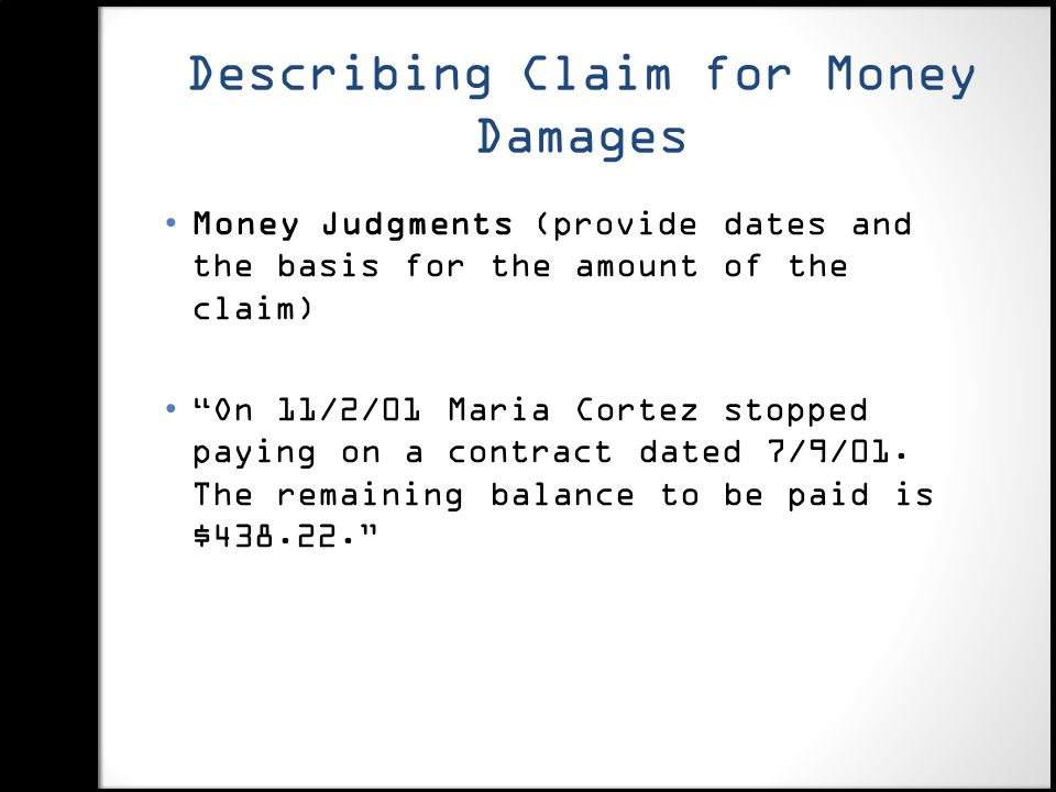 Describing Claim for Money Damages Money Judgments (provide dates and the basis for the amount of the claim) On 11/2/01 Maria Cortez stopped paying on a contract dated 7/9/01.
