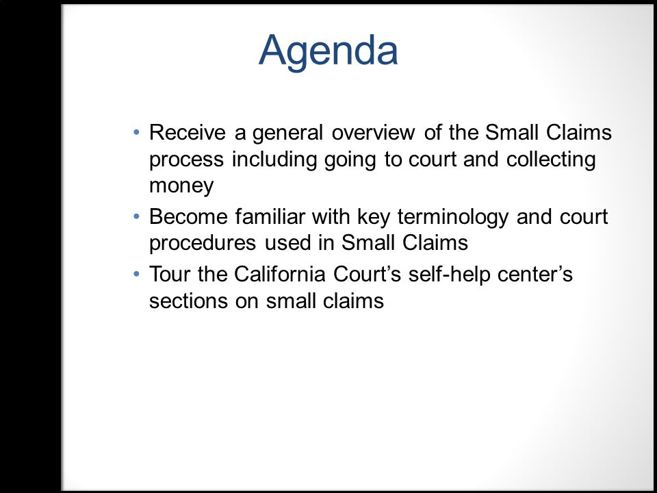 Agenda Have a basic understanding of the online resources to assist parties in completing Small Claims forms Learn about the Small Claims advisory services available at local superior courts Learn about additional print and online resources for locating small claims information and forms