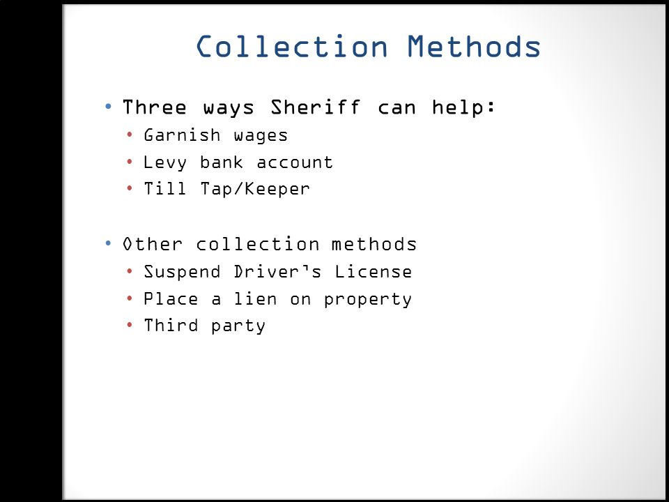 Collection Methods Three ways Sheriff can help: Garnish wages Levy bank account Till Tap/Keeper Other collection methods Suspend Driver's License Place a lien on property Third party