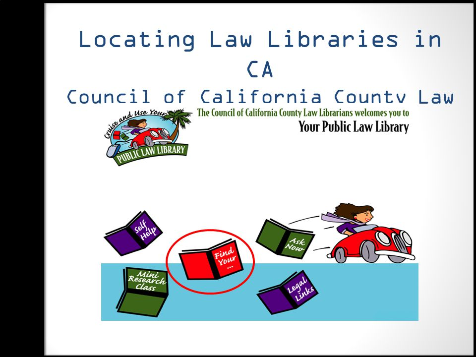 Locating Law Libraries in CA Council of California County Law Librarians http://www.publiclawlibrary.org http://www.publiclawlibrary.org