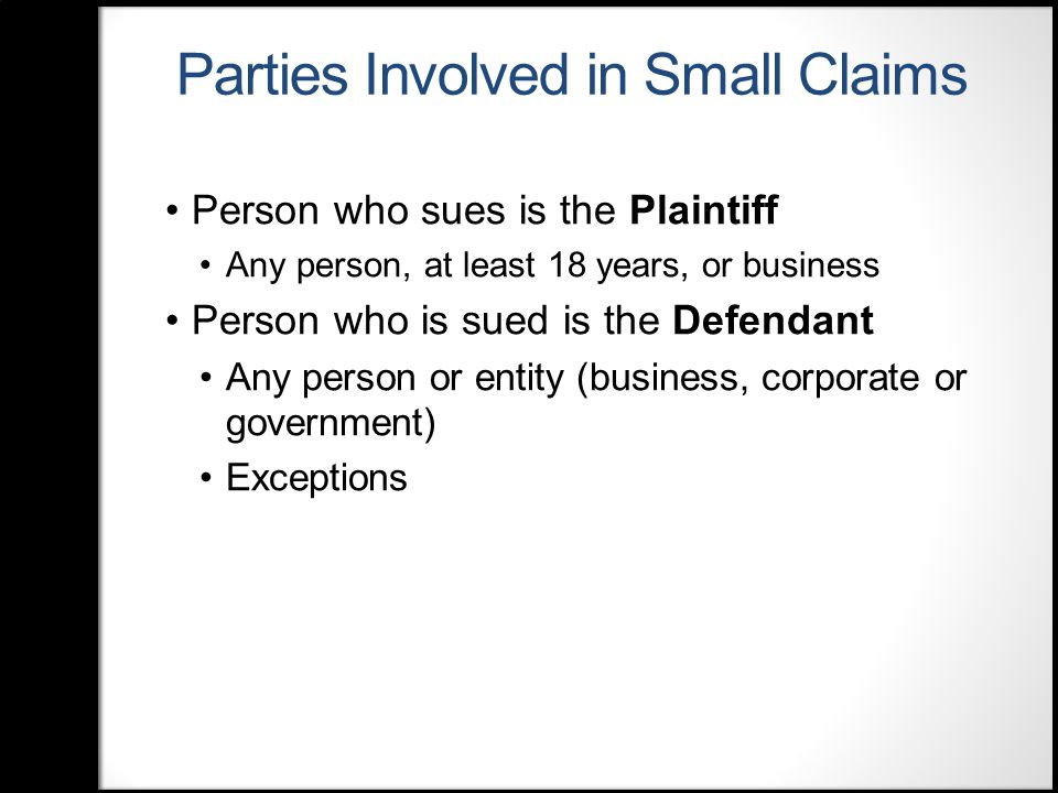 Parties Involved in Small Claims Person who sues is the Plaintiff Any person, at least 18 years, or business Person who is sued is the Defendant Any person or entity (business, corporate or government) Exceptions