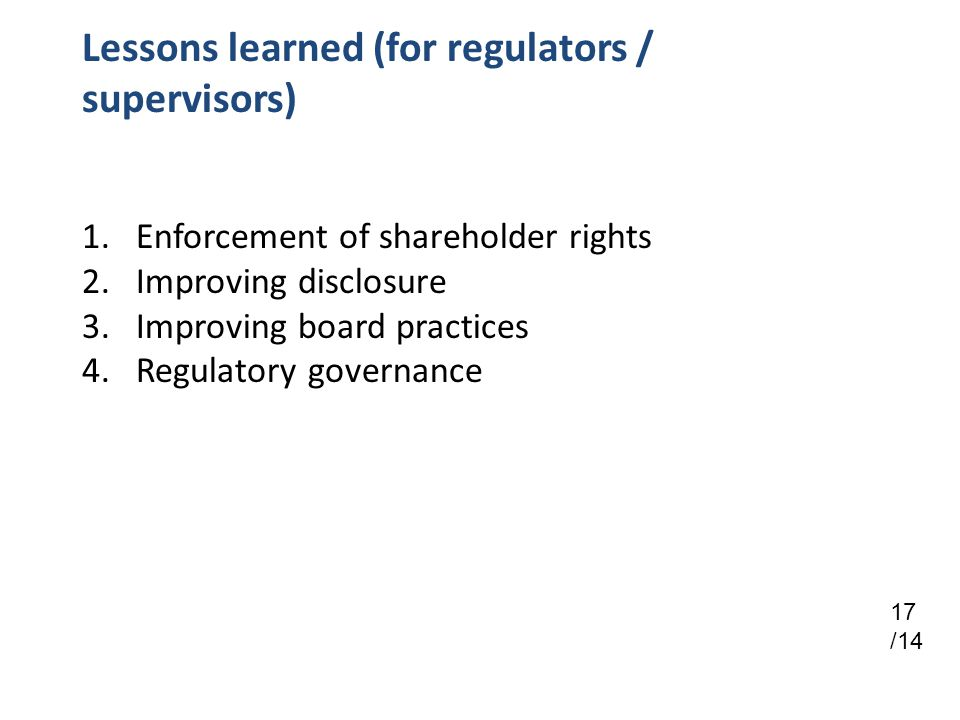 Lessons learned (for regulators / supervisors) 1.Enforcement of shareholder rights 2.Improving disclosure 3.Improving board practices 4.Regulatory governance 17 /14