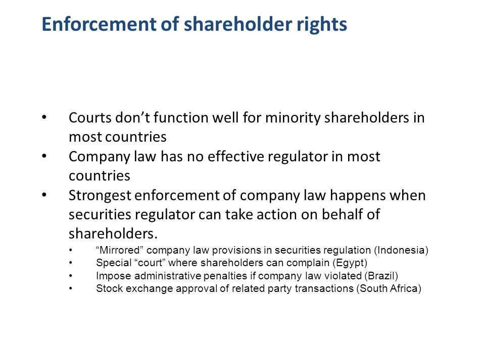 Enforcement of shareholder rights Courts don't function well for minority shareholders in most countries Company law has no effective regulator in most countries Strongest enforcement of company law happens when securities regulator can take action on behalf of shareholders.