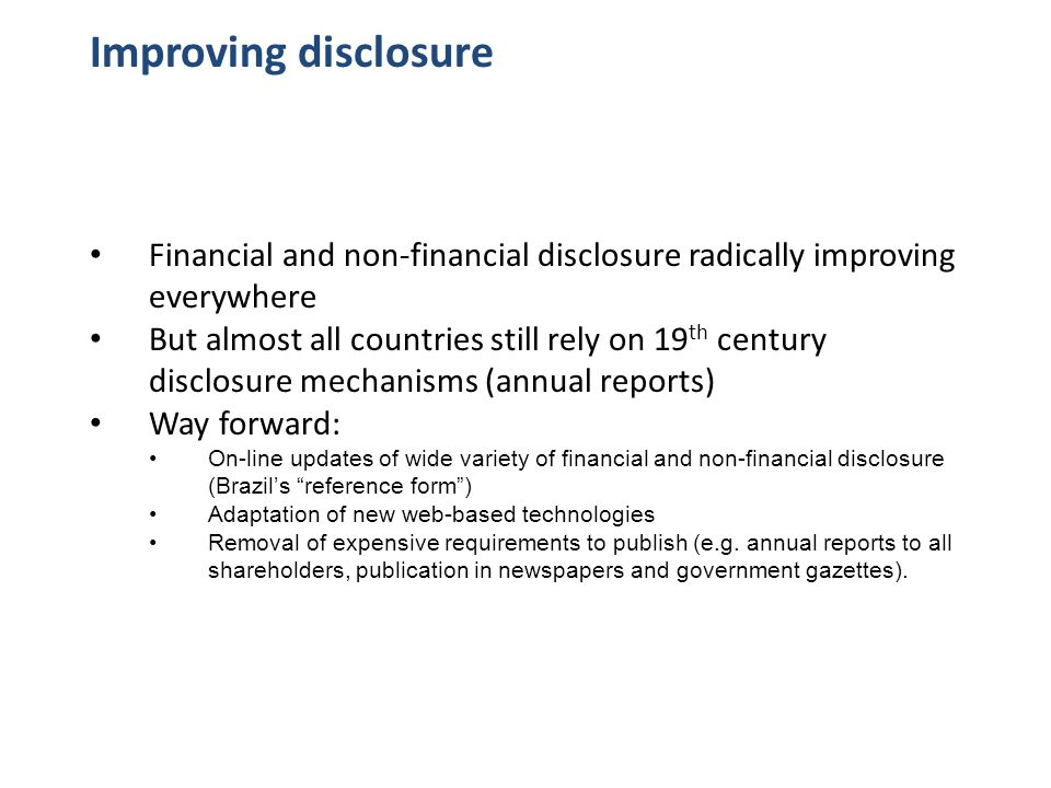 Improving disclosure Financial and non-financial disclosure radically improving everywhere But almost all countries still rely on 19 th century disclosure mechanisms (annual reports) Way forward: On-line updates of wide variety of financial and non-financial disclosure (Brazil's reference form ) Adaptation of new web-based technologies Removal of expensive requirements to publish (e.g.