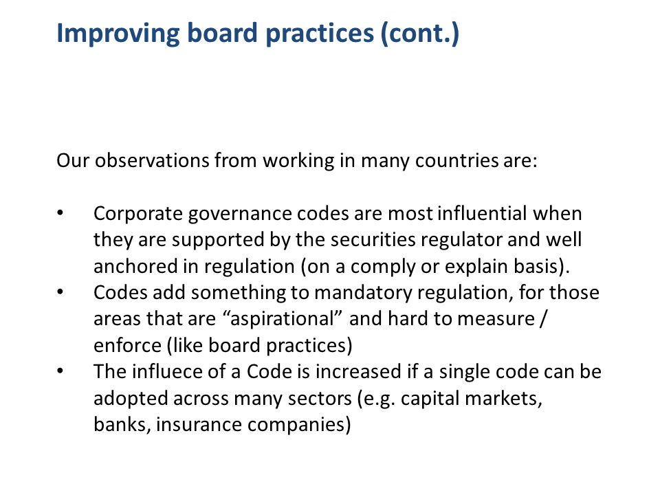Improving board practices (cont.) Our observations from working in many countries are: Corporate governance codes are most influential when they are supported by the securities regulator and well anchored in regulation (on a comply or explain basis).