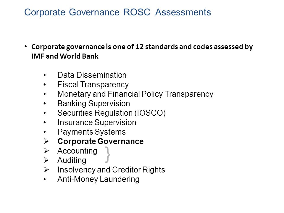 Corporate Governance ROSC Assessments Corporate governance is one of 12 standards and codes assessed by IMF and World Bank Data Dissemination Fiscal Transparency Monetary and Financial Policy Transparency Banking Supervision Securities Regulation (IOSCO) Insurance Supervision Payments Systems  Corporate Governance  Accounting  Auditing  Insolvency and Creditor Rights Anti-Money Laundering }