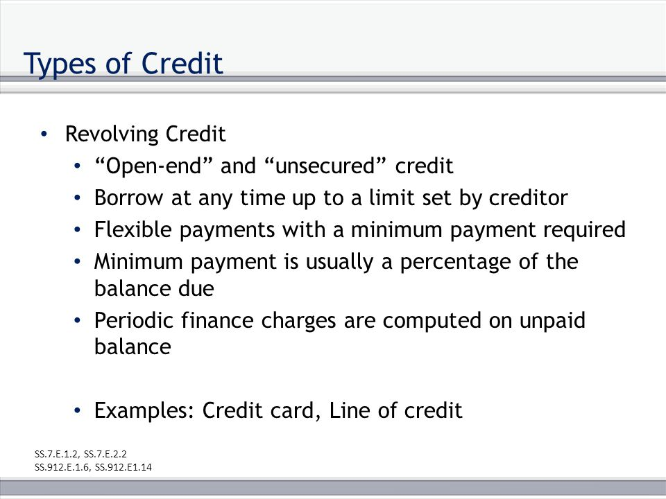 Types of Credit Revolving Credit Open-end and unsecured credit Borrow at any time up to a limit set by creditor Flexible payments with a minimum payment required Minimum payment is usually a percentage of the balance due Periodic finance charges are computed on unpaid balance Examples: Credit card, Line of credit SS.7.E.1.2, SS.7.E.2.2 SS.912.E.1.6, SS.912.E1.14