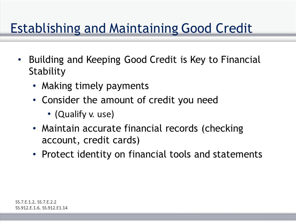 Establishing and Maintaining Good Credit Building and Keeping Good Credit is Key to Financial Stability Making timely payments Consider the amount of credit you need (Qualify v.