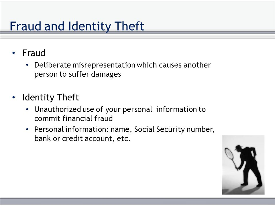 Fraud and Identity Theft Fraud Deliberate misrepresentation which causes another person to suffer damages Identity Theft Unauthorized use of your personal information to commit financial fraud Personal information: name, Social Security number, bank or credit account, etc.