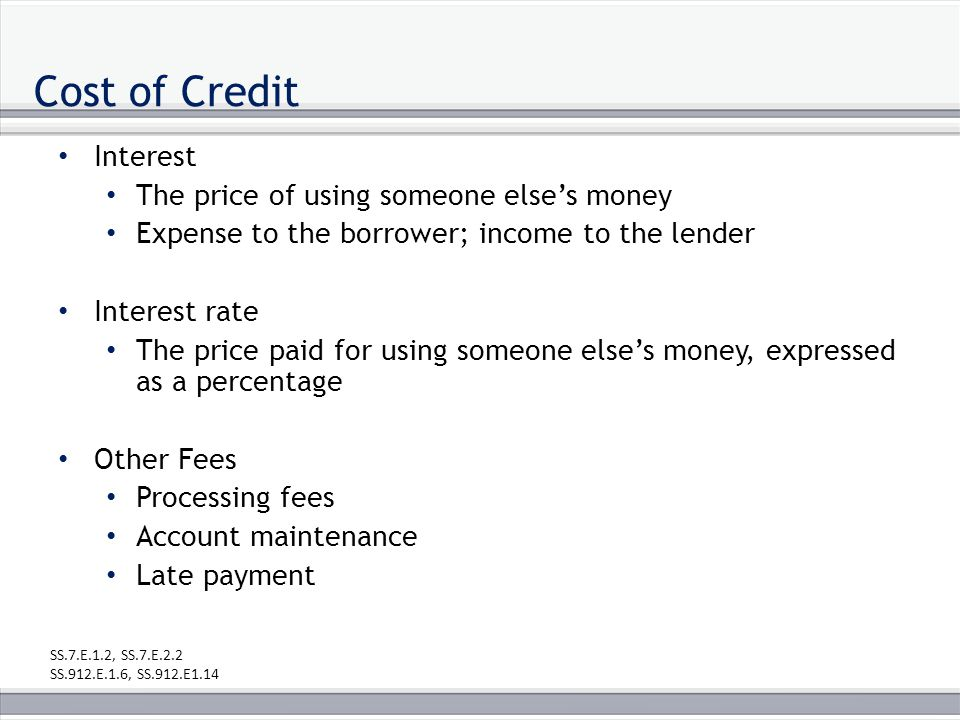 Cost of Credit Interest The price of using someone else's money Expense to the borrower; income to the lender Interest rate The price paid for using someone else's money, expressed as a percentage Other Fees Processing fees Account maintenance Late payment SS.7.E.1.2, SS.7.E.2.2 SS.912.E.1.6, SS.912.E1.14