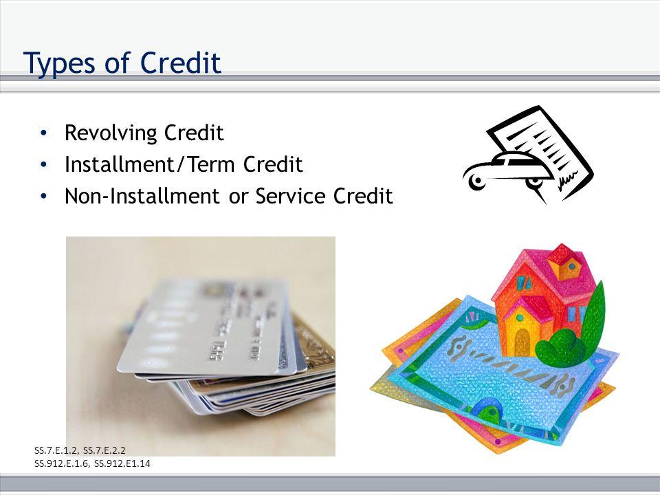 Types of Credit Revolving Credit Installment/Term Credit Non-Installment or Service Credit SS.7.E.1.2, SS.7.E.2.2 SS.912.E.1.6, SS.912.E1.14