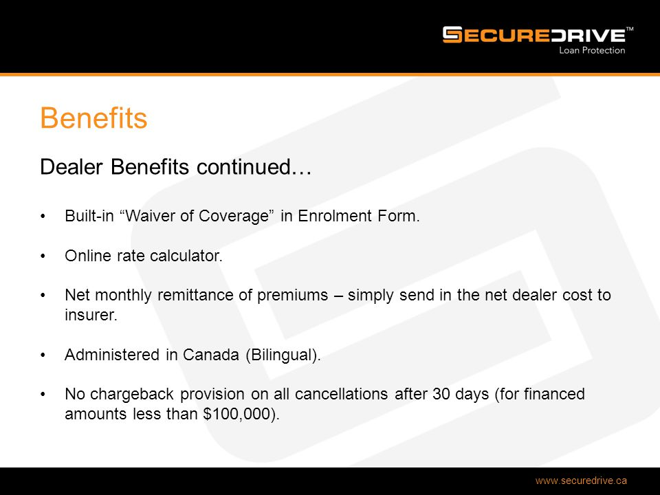 www.securedrive.ca Benefits Dealer Benefits continued… Built-in Waiver of Coverage in Enrolment Form.