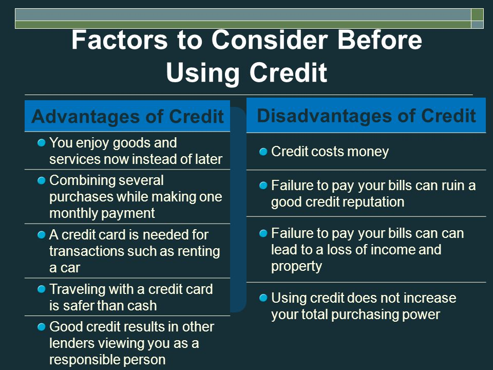 Factors to Consider Before Using Credit Advantages of Credit You enjoy goods and services now instead of later Combining several purchases while making one monthly payment A credit card is needed for transactions such as renting a car Traveling with a credit card is safer than cash Good credit results in other lenders viewing you as a responsible person Disadvantages of Credit Credit costs money Failure to pay your bills can ruin a good credit reputation Failure to pay your bills can can lead to a loss of income and property Using credit does not increase your total purchasing power