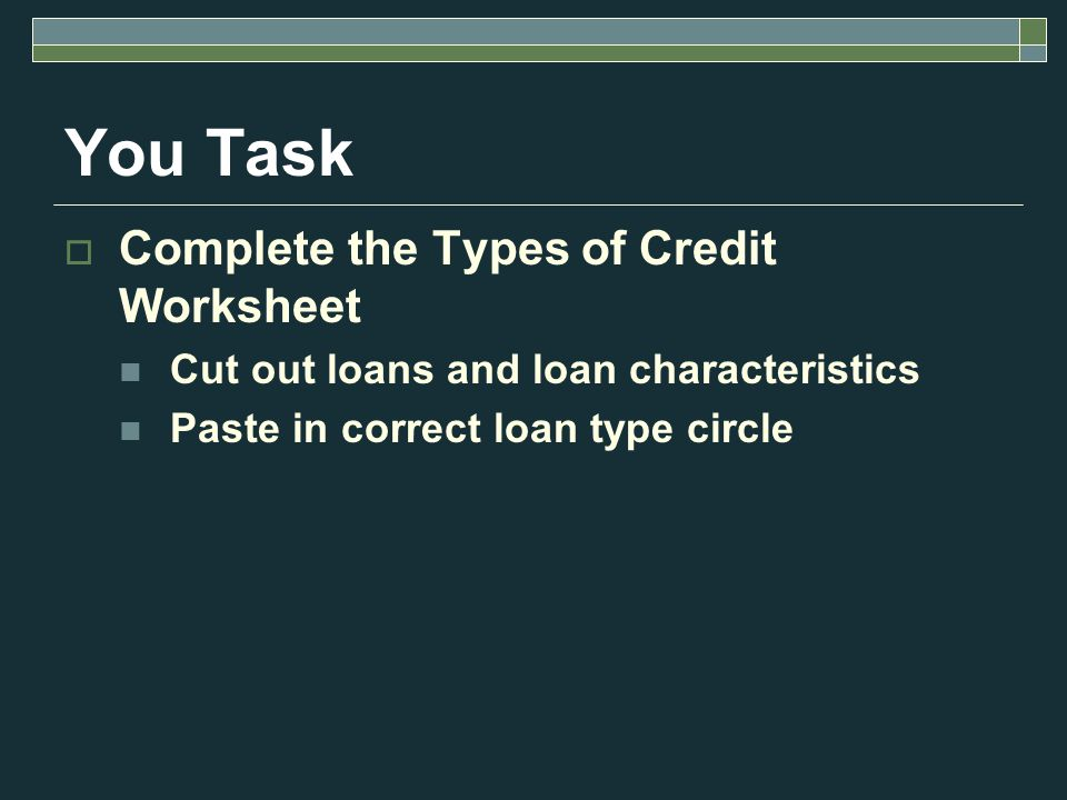 You Task  Complete the Types of Credit Worksheet Cut out loans and loan characteristics Paste in correct loan type circle