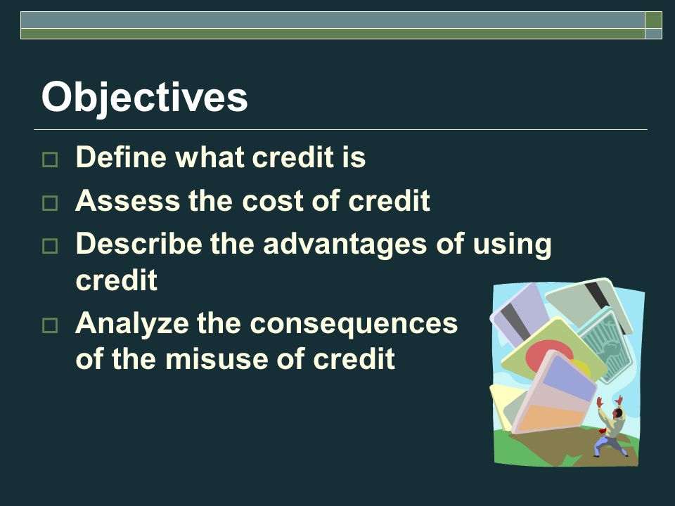 Objectives  Define what credit is  Assess the cost of credit  Describe the advantages of using credit  Analyze the consequences of the misuse of credit