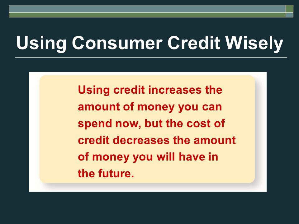 Using Consumer Credit Wisely Using credit increases the amount of money you can spend now, but the cost of credit decreases the amount of money you will have in the future.