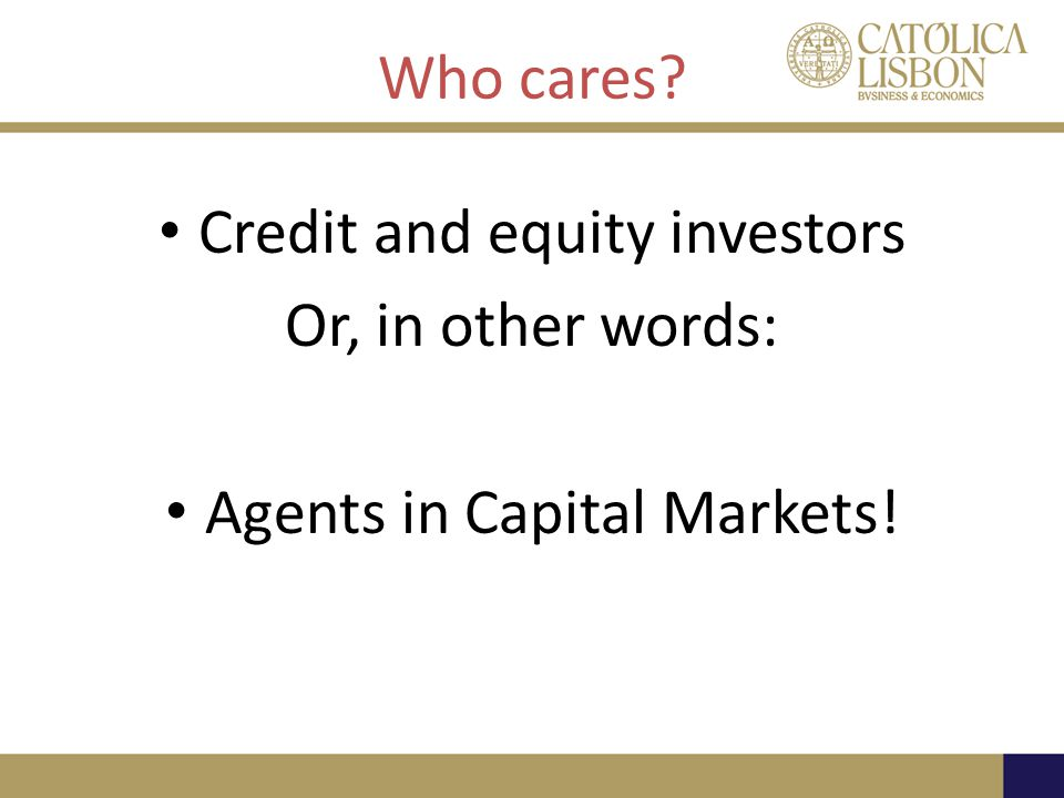 Who cares? Credit and equity investors Or, in other words: Agents in Capital Markets!