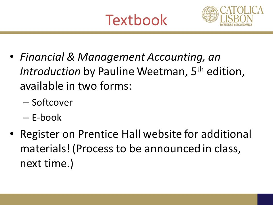 Textbook Financial & Management Accounting, an Introduction by Pauline Weetman, 5 th edition, available in two forms: – Softcover – E-book Register on Prentice Hall website for additional materials.