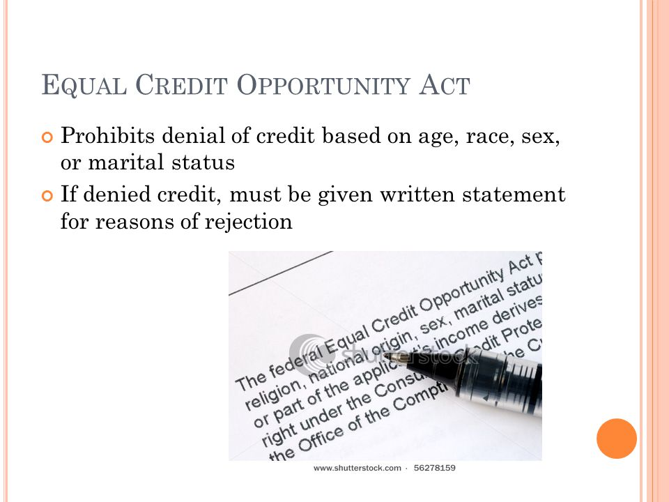 E QUAL C REDIT O PPORTUNITY A CT Prohibits denial of credit based on age, race, sex, or marital status If denied credit, must be given written statement for reasons of rejection