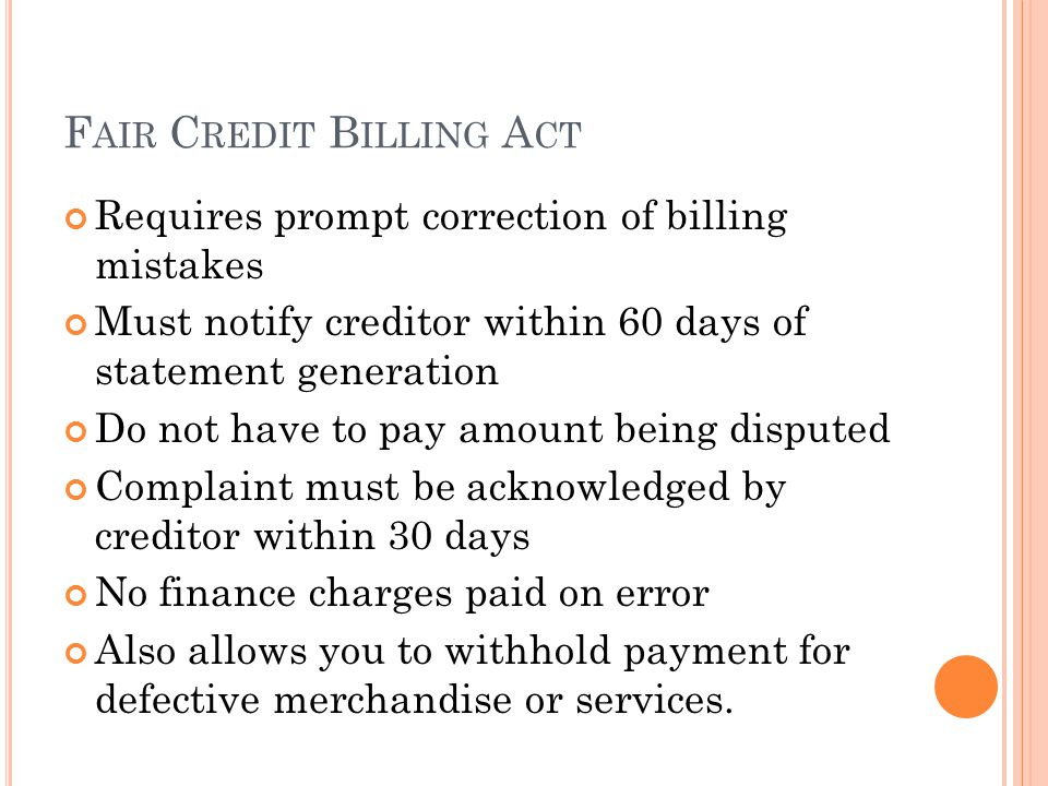 F AIR C REDIT B ILLING A CT Requires prompt correction of billing mistakes Must notify creditor within 60 days of statement generation Do not have to pay amount being disputed Complaint must be acknowledged by creditor within 30 days No finance charges paid on error Also allows you to withhold payment for defective merchandise or services.