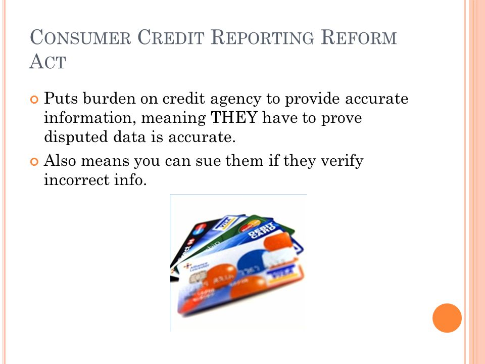 C ONSUMER C REDIT R EPORTING R EFORM A CT Puts burden on credit agency to provide accurate information, meaning THEY have to prove disputed data is accurate.