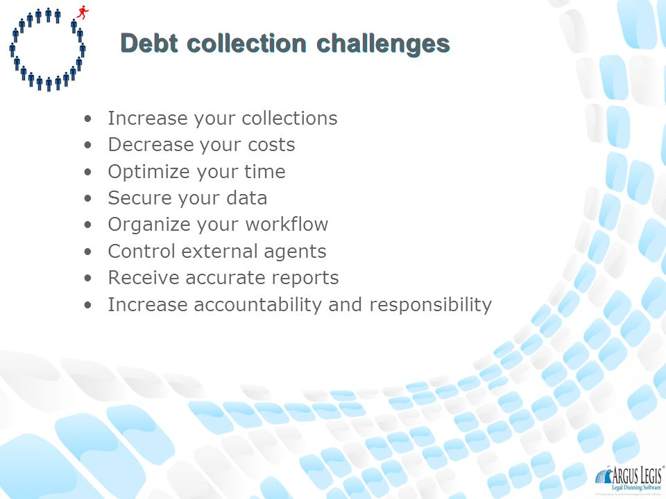 Debt collection challenges Increase your collections Decrease your costs Optimize your time Secure your data Organize your workflow Control external agents Receive accurate reports Increase accountability and responsibility