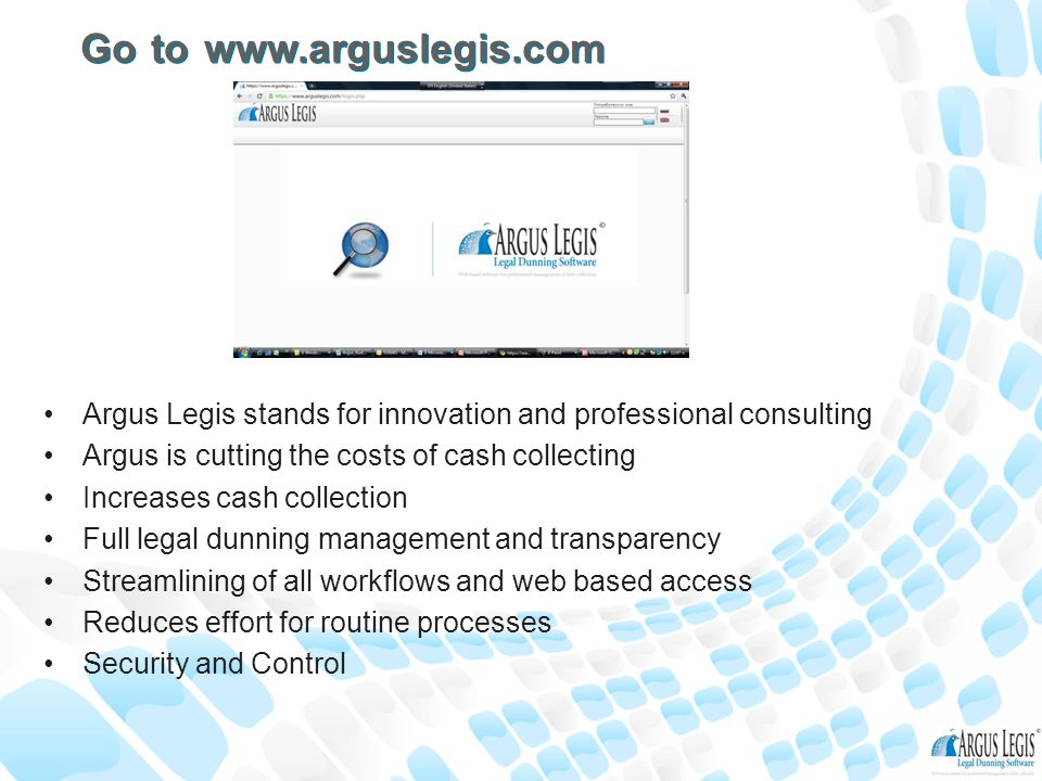 Go to www.arguslegis.com Argus Legis stands for innovation and professional consulting Argus is cutting the costs of cash collecting Increases cash collection Full legal dunning management and transparency Streamlining of all workflows and web based access Reduces effort for routine processes Security and Control