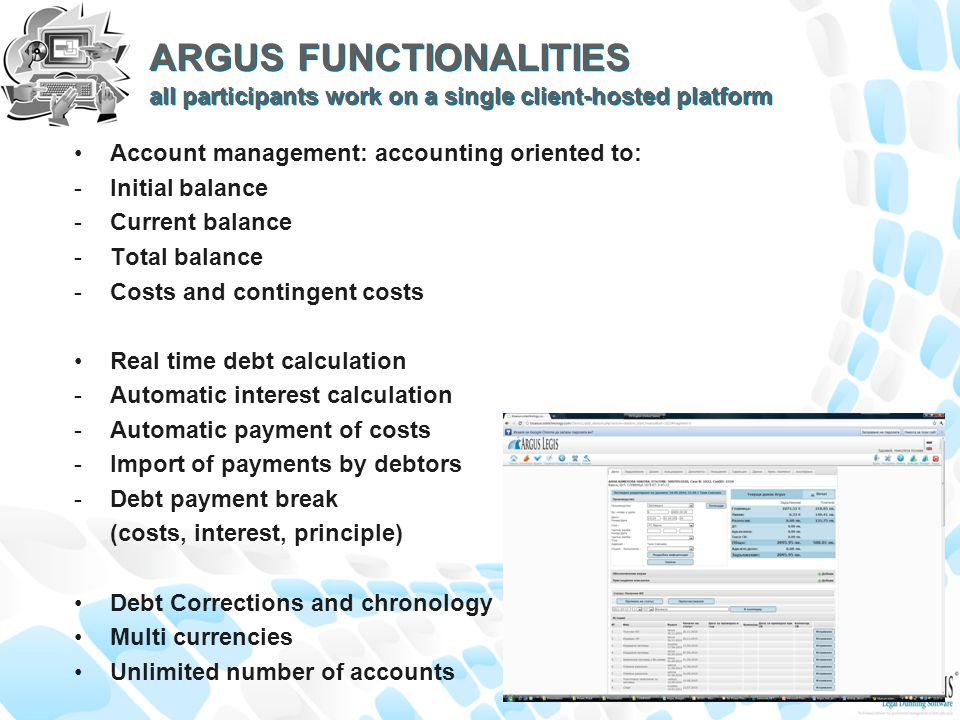 ARGUS FUNCTIONALITIES all participants work on a single client-hosted platform Account management: accounting oriented to: -Initial balance -Current balance -Total balance -Costs and contingent costs Real time debt calculation -Automatic interest calculation -Automatic payment of costs -Import of payments by debtors -Debt payment break (costs, interest, principle) Debt Corrections and chronology Multi currencies Unlimited number of accounts