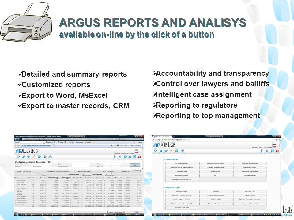 ARGUS REPORTS AND ANALISYS available on-line by the click of a button Detailed and summary reports Customized reports Export to Word, MsExcel Export to master records, CRM  Accountability and transparency  Control over lawyers and bailiffs  Intelligent case assignment  Reporting to regulators  Reporting to top management